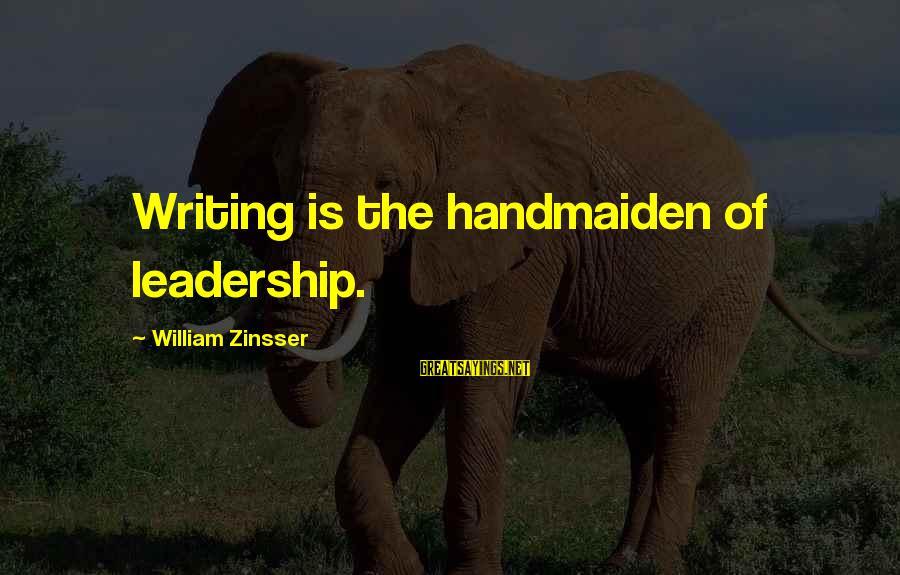 Handmaiden Sayings By William Zinsser: Writing is the handmaiden of leadership.