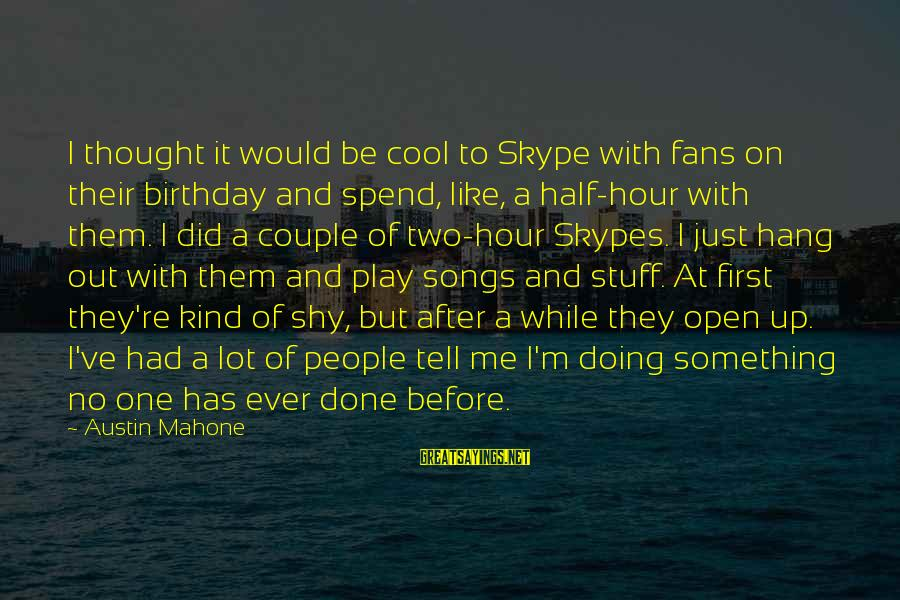 Hang Up Sayings By Austin Mahone: I thought it would be cool to Skype with fans on their birthday and spend,