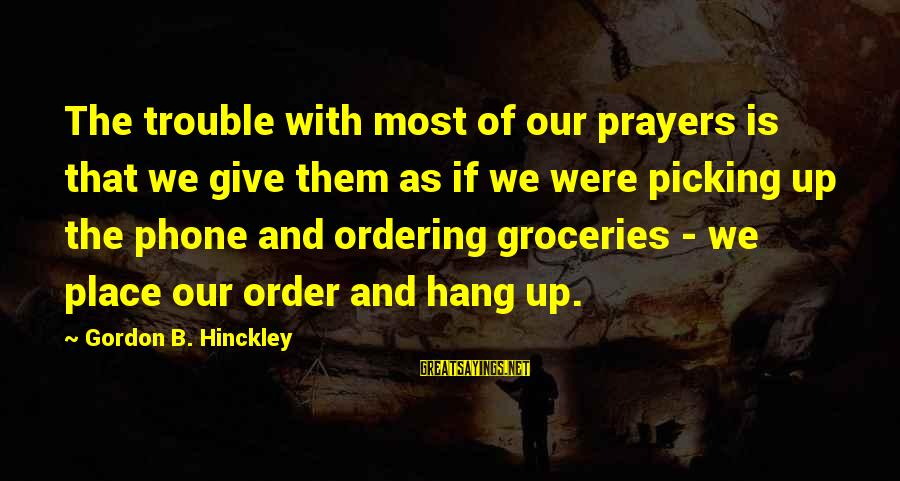Hang Up Sayings By Gordon B. Hinckley: The trouble with most of our prayers is that we give them as if we