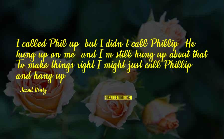 Hang Up Sayings By Jarod Kintz: I called Phil up, but I didn't call Phillip. He hung up on me, and
