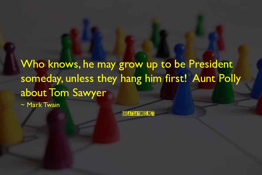 Hang Up Sayings By Mark Twain: Who knows, he may grow up to be President someday, unless they hang him first!