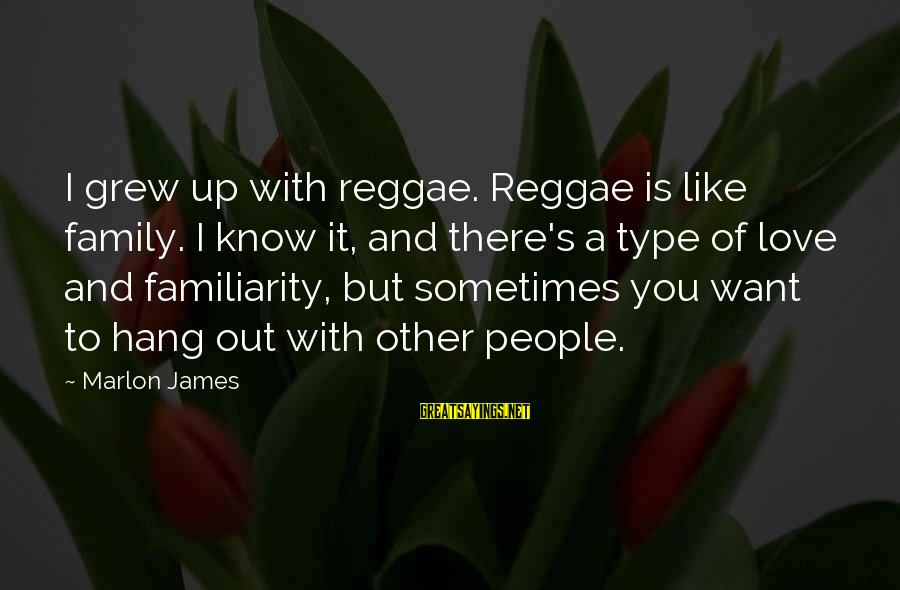 Hang Up Sayings By Marlon James: I grew up with reggae. Reggae is like family. I know it, and there's a
