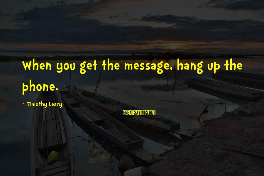 Hang Up Sayings By Timothy Leary: When you get the message, hang up the phone.
