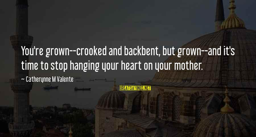 Hanging Heart Sayings By Catherynne M Valente: You're grown--crooked and backbent, but grown--and it's time to stop hanging your heart on your