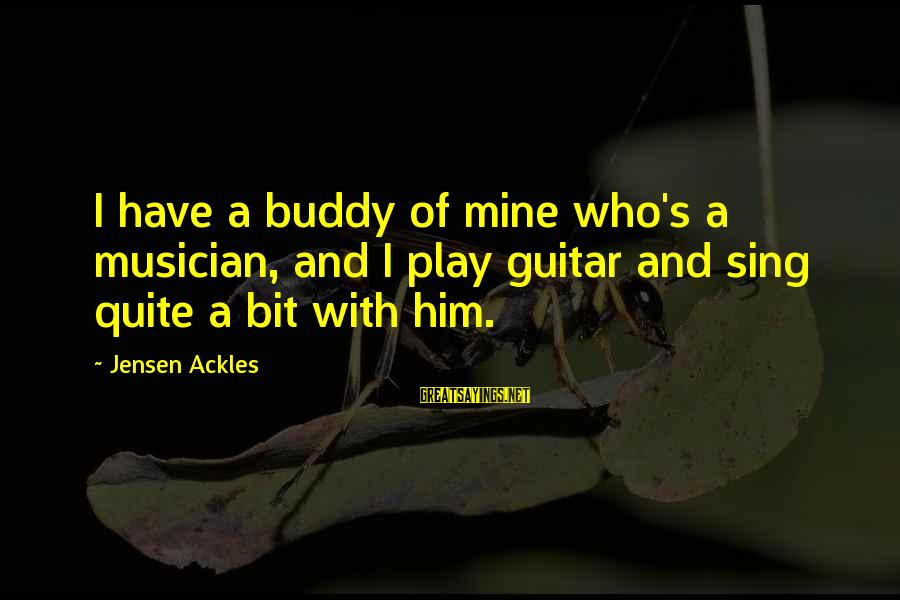 Hangout With My Friends Sayings By Jensen Ackles: I have a buddy of mine who's a musician, and I play guitar and sing