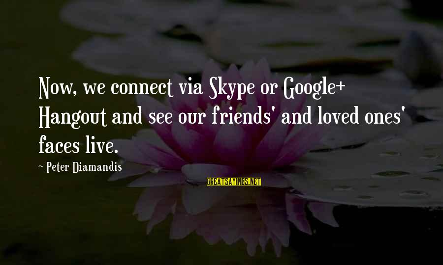 Hangout With My Friends Sayings By Peter Diamandis: Now, we connect via Skype or Google+ Hangout and see our friends' and loved ones'