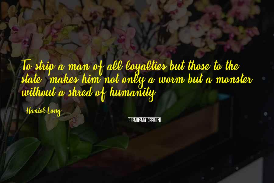Haniel Long Sayings: To strip a man of all loyalties but those to the state, makes him not