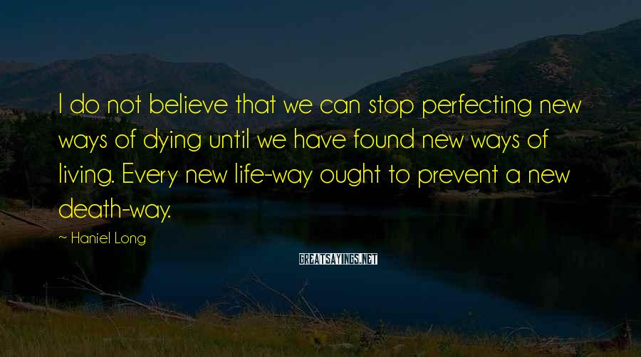Haniel Long Sayings: I do not believe that we can stop perfecting new ways of dying until we