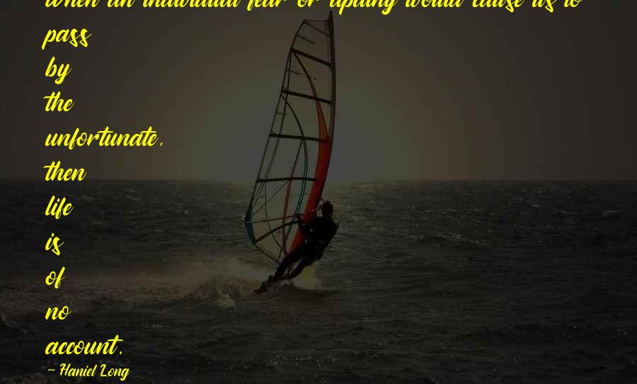 Haniel Long Sayings: When an individual fear or apathy would cause us to pass by the unfortunate, then