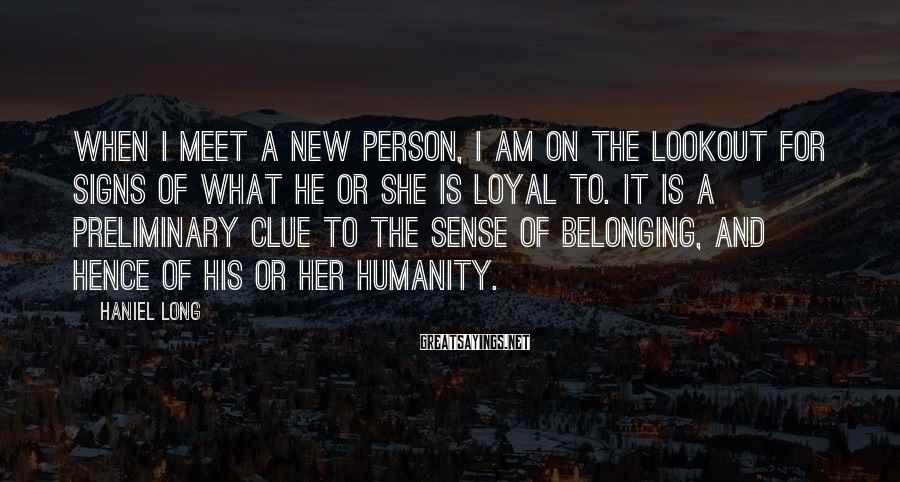 Haniel Long Sayings: When I meet a new person, I am on the lookout for signs of what