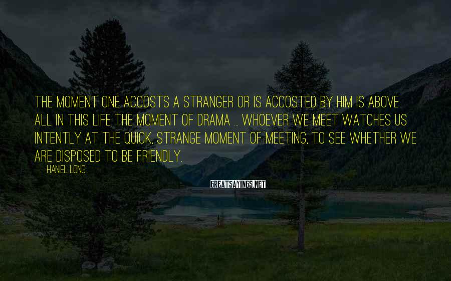 Haniel Long Sayings: The moment one accosts a stranger or is accosted by him is above all in