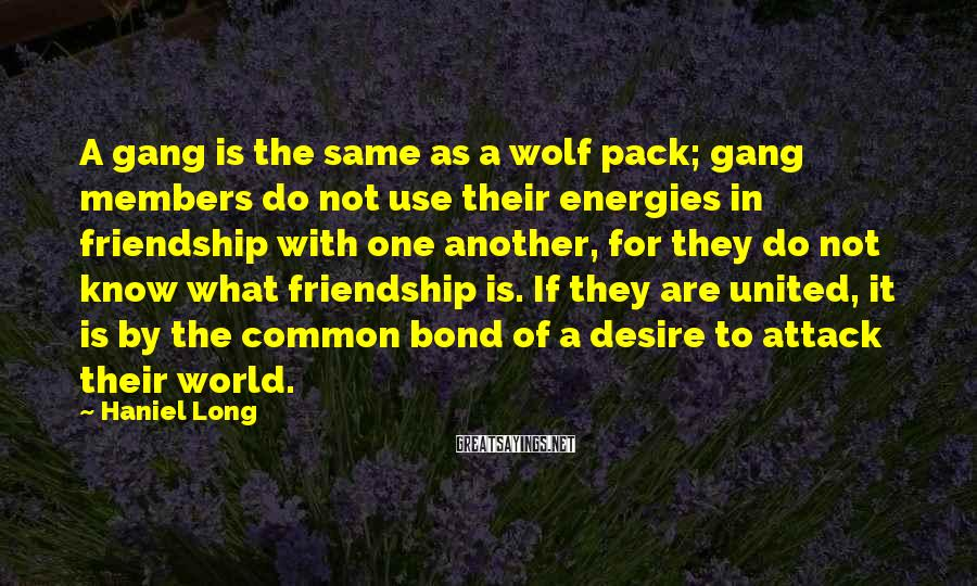 Haniel Long Sayings: A gang is the same as a wolf pack; gang members do not use their