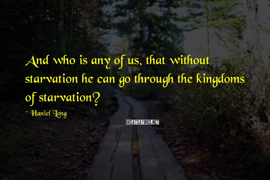 Haniel Long Sayings: And who is any of us, that without starvation he can go through the kingdoms