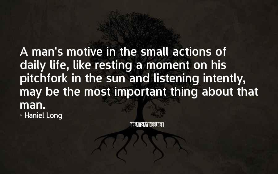 Haniel Long Sayings: A man's motive in the small actions of daily life, like resting a moment on