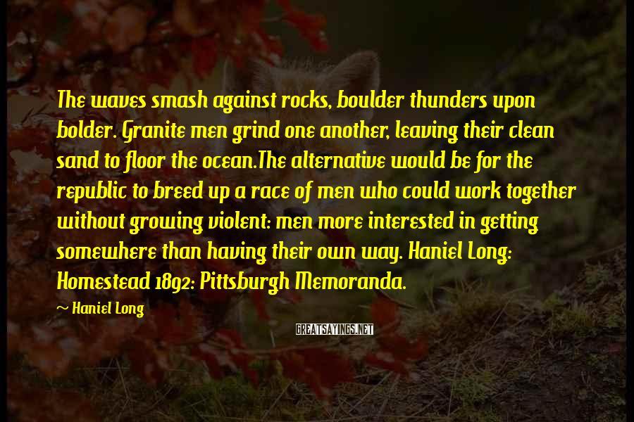 Haniel Long Sayings: The waves smash against rocks, boulder thunders upon bolder. Granite men grind one another, leaving