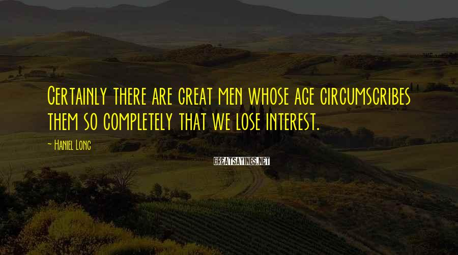 Haniel Long Sayings: Certainly there are great men whose age circumscribes them so completely that we lose interest.