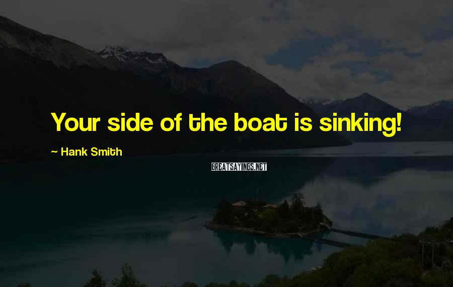 Hank Smith Sayings: Your side of the boat is sinking!
