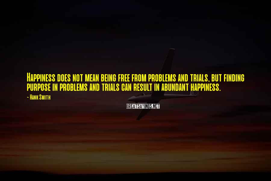 Hank Smith Sayings: Happiness does not mean being free from problems and trials, but finding purpose in problems