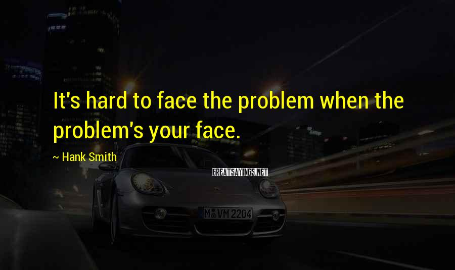 Hank Smith Sayings: It's hard to face the problem when the problem's your face.