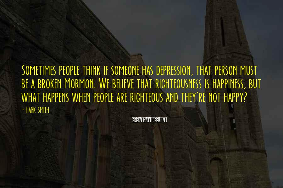 Hank Smith Sayings: Sometimes people think if someone has depression, that person must be a broken Mormon. We