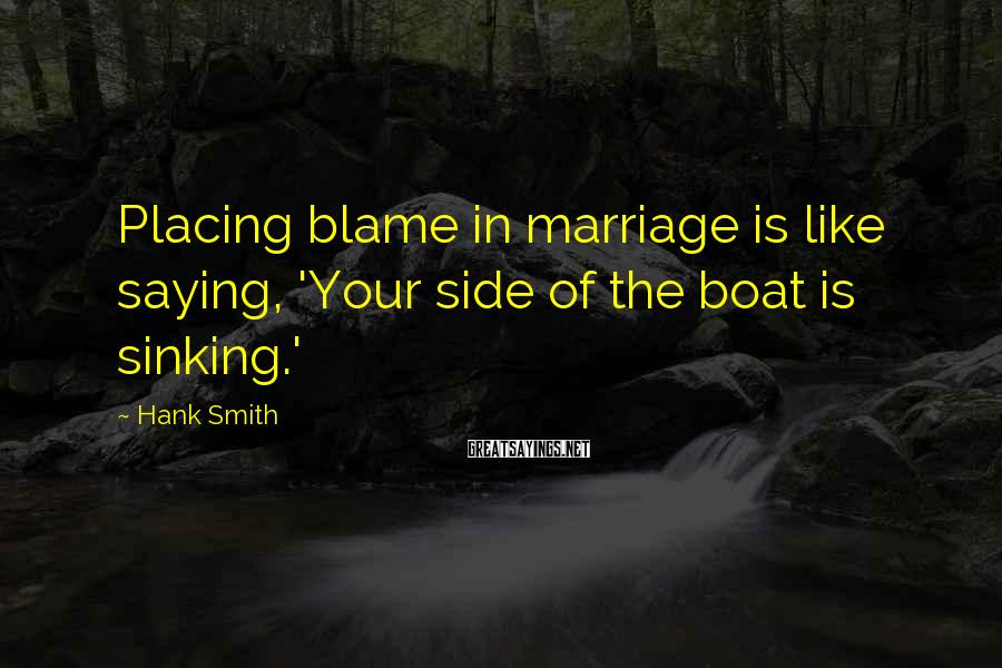 Hank Smith Sayings: Placing blame in marriage is like saying, 'Your side of the boat is sinking.'