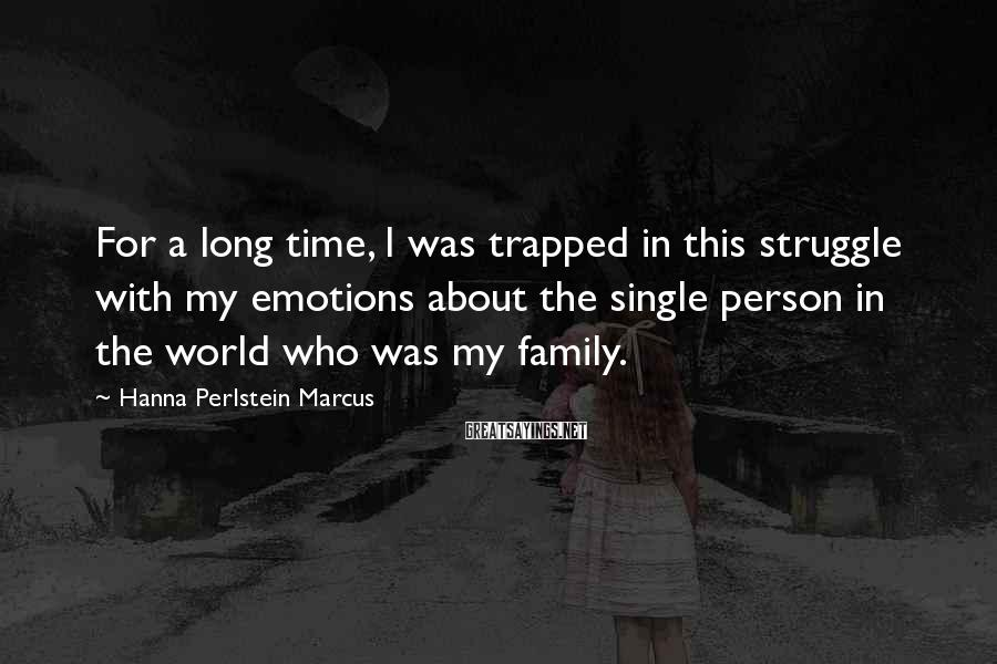 Hanna Perlstein Marcus Sayings: For a long time, I was trapped in this struggle with my emotions about the