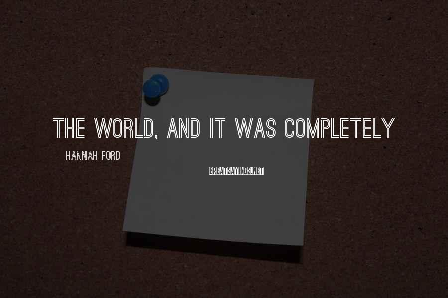 Hannah Ford Sayings: the world, and it was completely