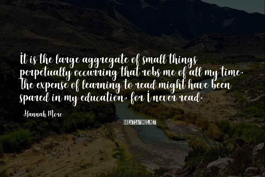 Hannah More Sayings: It is the large aggregate of small things perpetually occurring that robs me of all