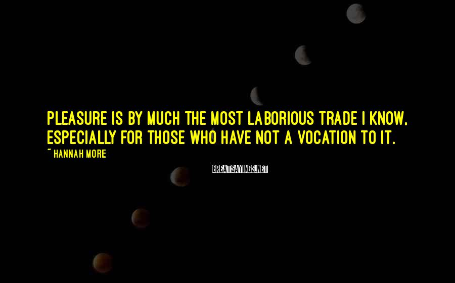 Hannah More Sayings: Pleasure is by much the most laborious trade I know, especially for those who have