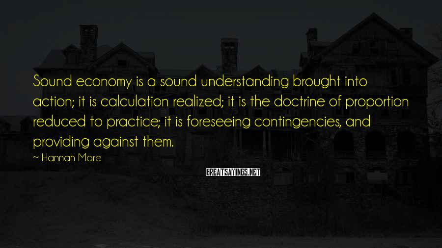 Hannah More Sayings: Sound economy is a sound understanding brought into action; it is calculation realized; it is
