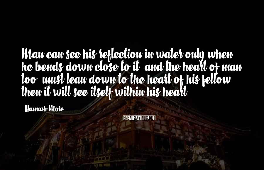 Hannah More Sayings: Man can see his reflection in water only when he bends down close to it,