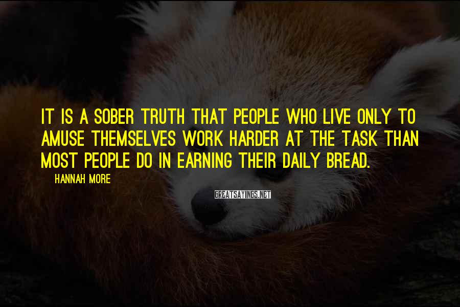 Hannah More Sayings: It is a sober truth that people who live only to amuse themselves work harder