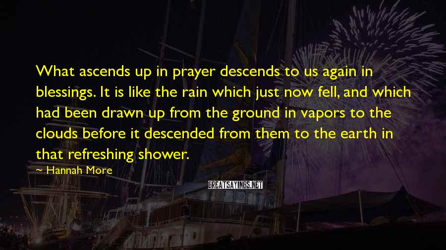 Hannah More Sayings: What ascends up in prayer descends to us again in blessings. It is like the