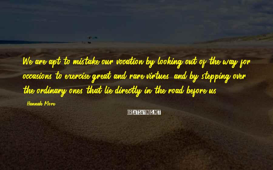Hannah More Sayings: We are apt to mistake our vocation by looking out of the way for occasions