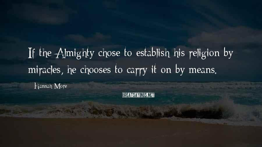 Hannah More Sayings: If the Almighty chose to establish his religion by miracles, he chooses to carry it
