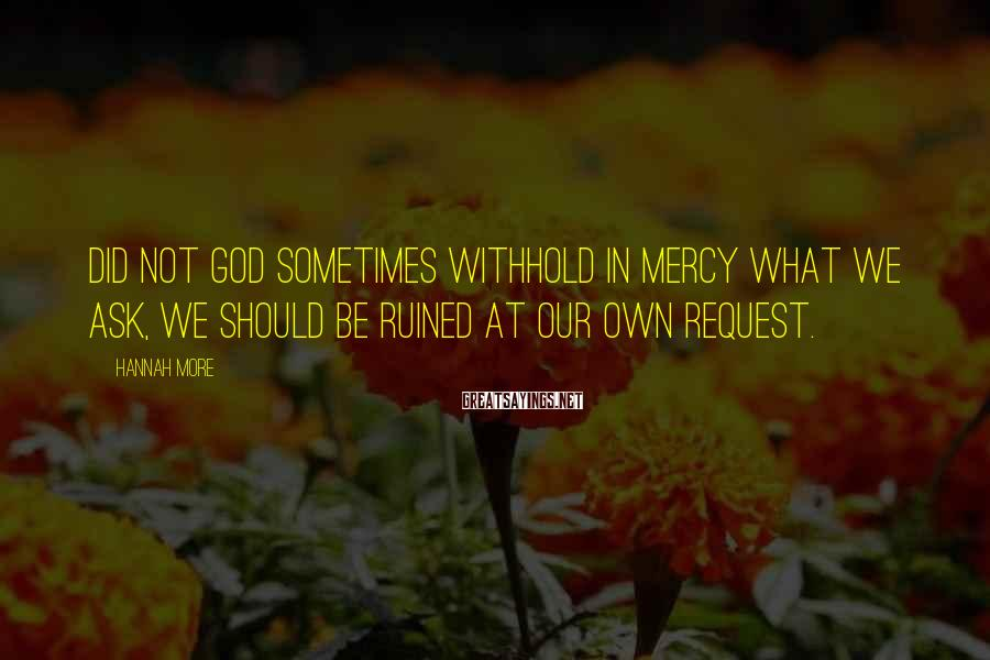 Hannah More Sayings: Did not God Sometimes withhold in mercy what we ask, We should be ruined at