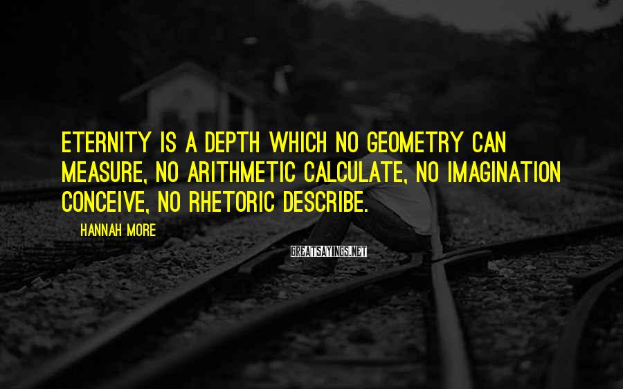 Hannah More Sayings: Eternity is a depth which no geometry can measure, no arithmetic calculate, no imagination conceive,