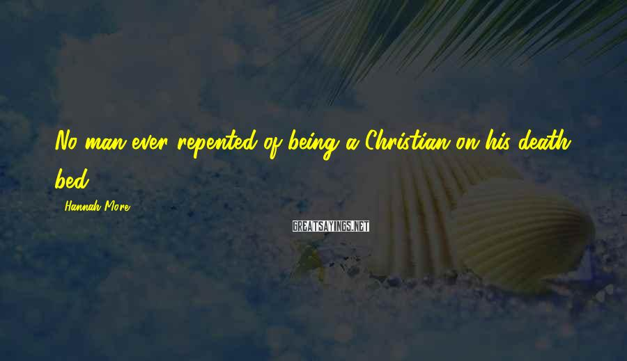 Hannah More Sayings: No man ever repented of being a Christian on his death bed.
