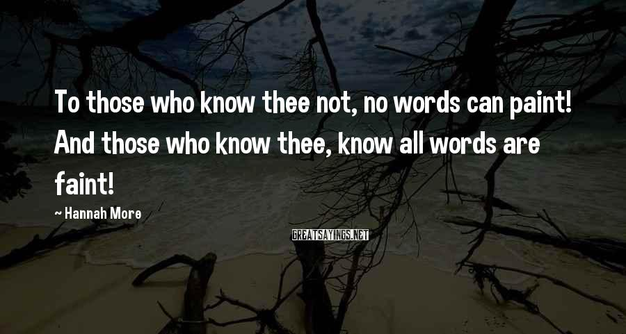 Hannah More Sayings: To those who know thee not, no words can paint! And those who know thee,