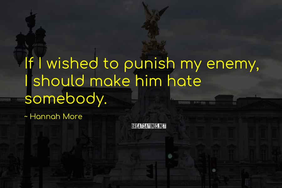Hannah More Sayings: If I wished to punish my enemy, I should make him hate somebody.