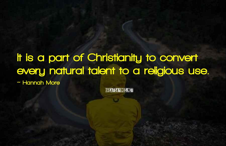 Hannah More Sayings: It is a part of Christianity to convert every natural talent to a religious use.