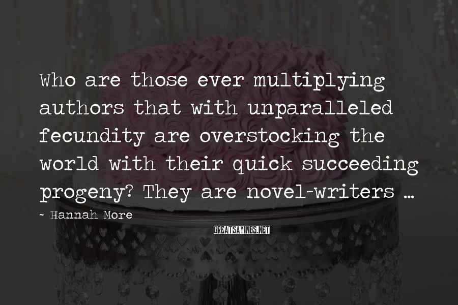 Hannah More Sayings: Who are those ever multiplying authors that with unparalleled fecundity are overstocking the world with
