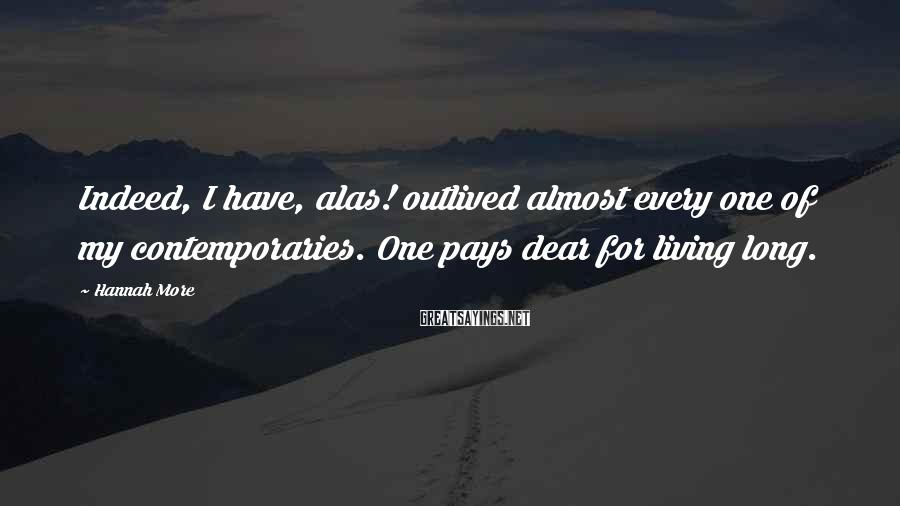Hannah More Sayings: Indeed, I have, alas! outlived almost every one of my contemporaries. One pays dear for