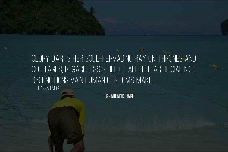 Hannah More Sayings: Glory darts her soul-pervading ray on thrones and cottages, regardless still of all the artificial