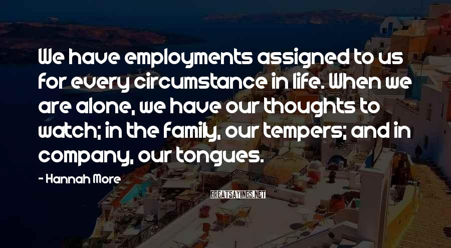 Hannah More Sayings: We have employments assigned to us for every circumstance in life. When we are alone,
