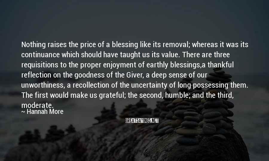Hannah More Sayings: Nothing raises the price of a blessing like its removal; whereas it was its continuance