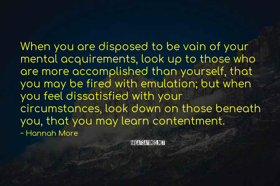Hannah More Sayings: When you are disposed to be vain of your mental acquirements, look up to those