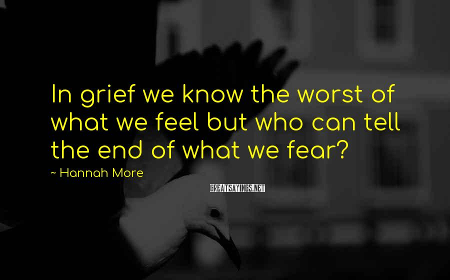 Hannah More Sayings: In grief we know the worst of what we feel but who can tell the
