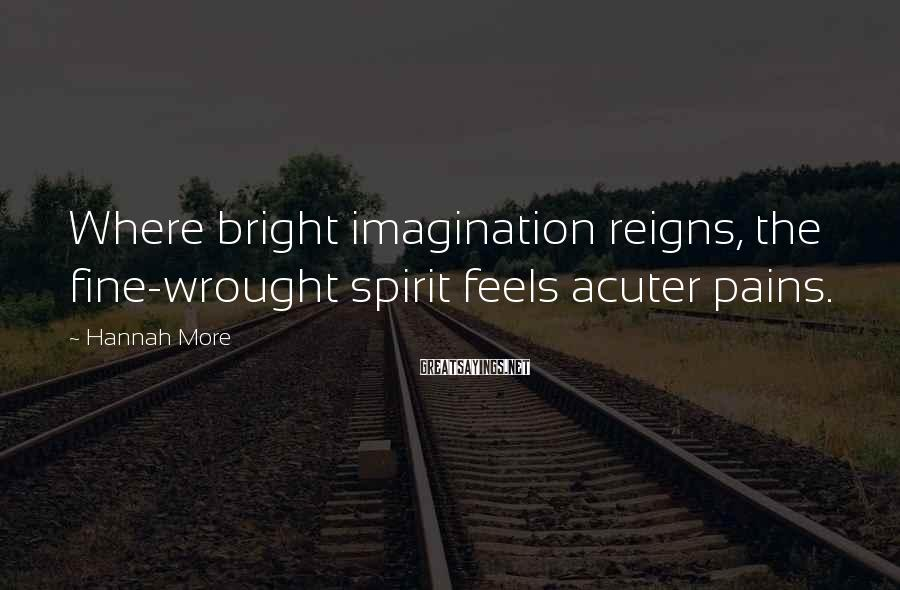 Hannah More Sayings: Where bright imagination reigns, the fine-wrought spirit feels acuter pains.
