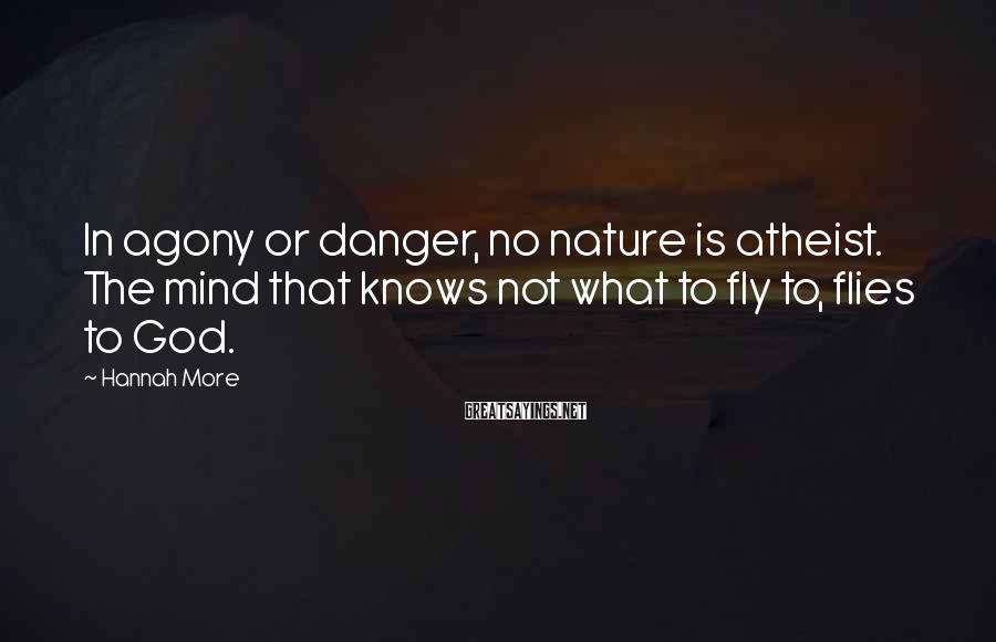 Hannah More Sayings: In agony or danger, no nature is atheist. The mind that knows not what to